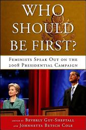 Who Should Be First?: Feminists Speak Out on the 2008 Presidential Campaign