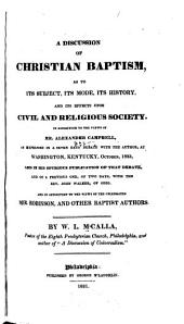 A Discussion of Christian Baptism: As to Its Subject, Its Mode, Its History, and Its Effects Upon Civil and Religious Society : in Opposition to the Views of Mr. Alexander Campbell ... and in Opposition to the Views of the Celebrated Mr. Robinson, and Other Baptist Authors