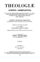 Theologiae cursus completus, ex tractatibus omnium perfectissimis ubique habitis ... unice conflatus: Volume 12