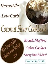 Versatile Low Carb Coconut Flour Cookbook: 90 + Irresistible Gluten Free Recipes for Breads Muffins Cakes Cookies Savory Bites & More!
