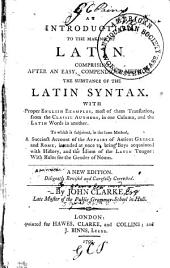 An Introduction to the Making of Latin: Comprising, After an Easy, Compendious Method, the Substance of the Latin Syntax ... [With Proper English Examples, Most of Them Translations from the Classic Authors, in One Column, and the Latin Words in Another.] To which is Subjoined in the Same Method, a Succinct Account of the Affairs of Antient[!] Greece and Rome ...
