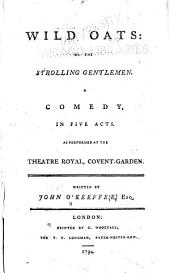 Wild Oats: Or, The Strolling Gentlemen. A Comedy, in Five Acts, as Performed at the Theatre Royal, Covent-Garden