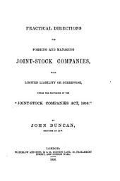 Practical Directions for Forming and Managing Joint-stock Companies: With Limited Liability Or Otherwise, Under the Provisions of the Joint-Stock Companies Act, 1856