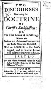 Two Discourses Concerning the Doctrine of Christ's Satisfaction: Or, The True Reason of His Sufferings: Wherein the Socinian and Antinomian Controversies are Truly Stated and Explained: With an Answer to Mr. Lobb's Appeal, and to Several Letters from the Dissenting Parties in London ...