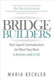 Bridge Builders: How Superb Communicators Get What They Want in Business and in Life