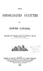 Consolidated statutes for Lower Canada: Proclaimed and published under the authority of the act 23 Victoria, Cap. 56, 1860, Volume 1