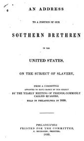 An Address to a Portion of Our Southern Brethren in the United States: On the Subject of Slavery, from a Committee Appointed to Have Charge of this Subject by the Yearly Meeting of Friends, Commonly Called Quakers, Held in Philadelphia in 1839
