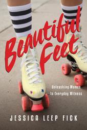 Beautiful Feet: Unleashing Women to Everyday Witness