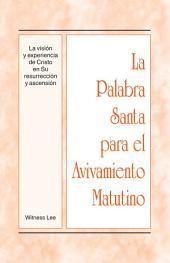 La Palabra Santa para el Avivamiento Matutino - La visión y experiencia de Cristo en Su resurrección y ascensión