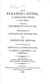 The Pleader's Guide: A Didactic Poem, in Two Books, Containing the Conduct of a Suit at Law, with the Arguments of Counsellor Bother'um, and Counsellor Bore'um in an Action Betwixt John-a-Gull, and John-a-Gudgeon for Assault and Battery, at a Late Contested Election, Volume 1