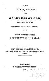 On the Power, Wisdom and Goodness of God: As Manifested in the Adaptation of External Nature to the Moral and Intellectual Constitution of Man