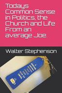 Todays Common Sense of Politics  the Church and Life from an Average Joe  PDF