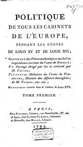 Politique de tous les cabinets de l'Europe, pendant les règnes de Louis XV et de Louis XVI;: Contenant des pièces authentiques sur la correspondance secrette du comte de Broglie, Volume1