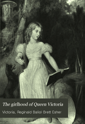 The Girlhood of Queen Victoria: A Selection from Her Majesty's Diaries Between the Years 1832 and 1840, Volume 1