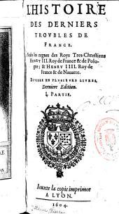 L'histoire des derniers trovbles de France: Soubs les regnes des roys tres-chrestiens Henry III. roy de France & de Pologne; & Henry IIII. roy de France & de Nauarre