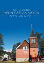 An Arcadian Vision: Giving Form to Faith