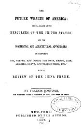 The Future Wealth of America: Being a Glance at the Resources of the United States and the Commercial and Agricultural Advantages of Cultivating Tea, Coffee, and Indigo, the Date, Mango, Jack, Leechee, Guava, and Orange Trees, Etc. With a Review of the China Trade. By Francis Bonynge ...