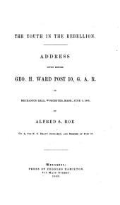 The Youth in the Rebellion: Address Given Before Geo. H. Ward, Post 10 G.A.R., , in Mechanics Hall, Worcester, Mass., June 3, 1883