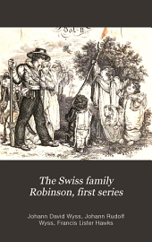 The Swiss Family Robinson, First Series: Being Adventures of a Father and Mother and Four Sons on a Desert Island ...