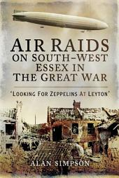 Air Raids on South-West Essex in the Great War: Looking for Zeppelins at Leyton
