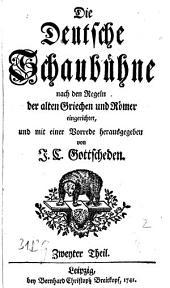 Die Deutsche Schaubühne: Nach den Regeln der alten Griechen und Römer eingerichtet, und mit einer Vorrede herausgegeben, Band 2