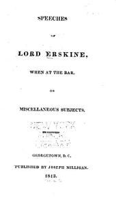 Speeches of Lord Erskine: When at the Bar : on Miscellaneous Subjects