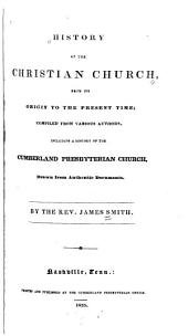 History of the Christian Church: From Its Origin to the Present Time; Compiled from Various Authors. Including a History of the Cumberland Presbyterian Church, Drawn from Authentic Documents