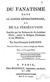 Du fanatisme dans la langue révolutionnaire, ou de la persécution suscitée par les barbares du dix-huitième siècle contre la religion chrétienne et ses ministres. Par Jean-François Laharpe