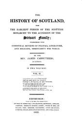 The History of Scotland, from the Earliest Period of the Scottish Monarchy to the Accession Or the Stewart Family: Interspersed with Synoptical Reviews of Politics, Literature, and Religion, Throughout the World : in Two Volumes. 2