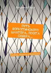Путь воркутинского шахтёра, поэта Севера... Любовь, Воркута и Дзержинск