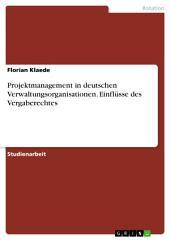 Projektmanagement in deutschen Verwaltungsorganisationen. Einflüsse des Vergaberechtes