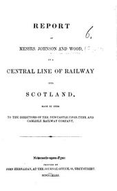Report of Messrs. Johnson and Wood on a central line of railway into Scotland, made to the directors of the Newcastle-upon-Tyne and Carlisle Railway Company. [With a map.]