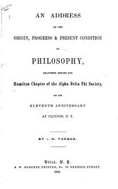 An Address on the Origin, Progress & Present Condition of Philosophy: Delivered Before the Hamilton Chapter of the Alpha Delta Society on Its Eleventh Anniversary at Clinton, N.Y.