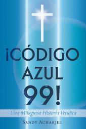 ¡CÓDIGO AZUL 99!: Una Milagrosa Historia Verídica
