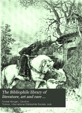 The Bibliophile Library of Literature, Art and Rare Manuscripts: History, Biography, Science, Poetry, Drama , Travel, Adventure, Fiction, and Rare and Little-known Literature from the Archives of the Great Libraries of the World. With Pronouncing and Biographical Dictionary and Explanatory Notes ...