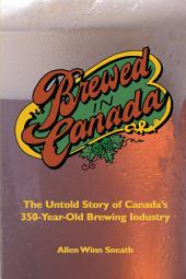 Brewed in Canada: The Untold Story of Canada's 350-year-old Brewing Industry