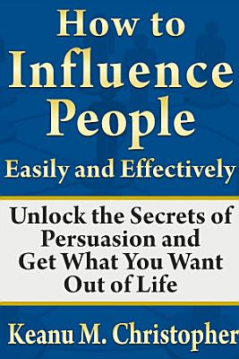 How to Influence People Easily and Effectively  Unlock the Secrets of Persuasion and Get What You Want Out of Life