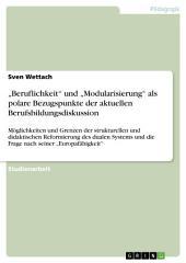 """""""Beruflichkeit"""" und """"Modularisierung"""" als polare Bezugspunkte der aktuellen Berufsbildungsdiskussion: Möglichkeiten und Grenzen der strukturellen und didaktischen Reformierung des dualen Systems und die Frage nach seiner """"Europafähigkeit"""""""