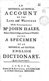 An Historical and Critical Account of the Life and Writings of the Ever-memorable Mr. John Hales, Fellow of Eton College, and Canon of Windsor: Being a Specimen of an Historical and Critical English Dictionary..