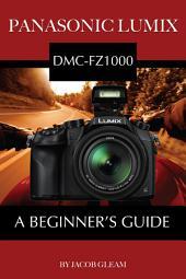 Panasonic Lumix DMC-FZ1000: A Beginner's Guide