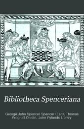 Bibliotheca Spenceriana: or, A descriptive catalogue of the books printed in the fifteenth century, and of many valuable first editions, in the library of George John Earl Spencer ...