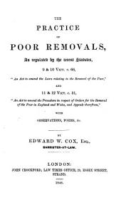 "The Practice of Poor Removals: As Regulated by the Recent Statutes 9 & 10 Vict. C. 66 ""An Act to Amend the Laws Relating to the Removal of the Poor"", and 11 & 12 Vict. C. 31, ""An Act to Amend the Procedure in Respect of Orders for the Removal of the Poor in England and Wales, and Appeals Therefrom"" : with Observations, Forms, &c"