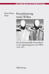 Europäisierung wider Willen: Die Bundesrepublik Deutschland in der Agrarintegration der EWG 1955-1973