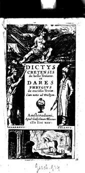 De bello Troiano et Dares Phrygius de excidio Troiae: Cum notis ad Dictym