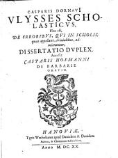 Ulysses, scholasticus, hoc est de erroribus, qui in scholis ... trivialibus admittuntur, diss. duplex. Acc. Casparis Hofmanni de barbarie oratio