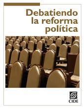 Debatiendo la reforma política: Claves del cambio institucional en México