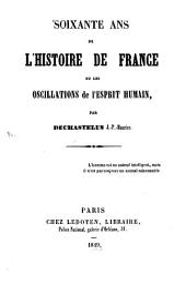 Soixante ans de l'histoire de France ou les oscillations de l'esprit humain: Volume34