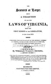 The statutes at large: being a collection of all the laws of Virginia, from the first session of the Legislature in the year 1619 : published pursuant to an act of the General Assembly of Virginia, passed on the fifth day of February one thousand eight hundred and eight, Volume 10