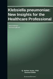 Klebsiella pneumoniae: New Insights for the Healthcare Professional: 2013 Edition: ScholarlyBrief