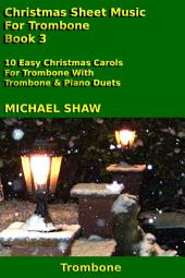 Trombone: Christmas Sheet Music For Trombone - Book 3: 10 Easy Christmas Carols For Trombone With Trombone & Piano Duets